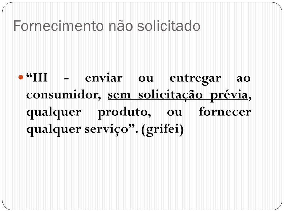 """Fornecimento não solicitado  """"III - enviar ou entregar ao consumidor, sem solicitação prévia, qualquer produto, ou fornecer qualquer serviço"""". (grife"""