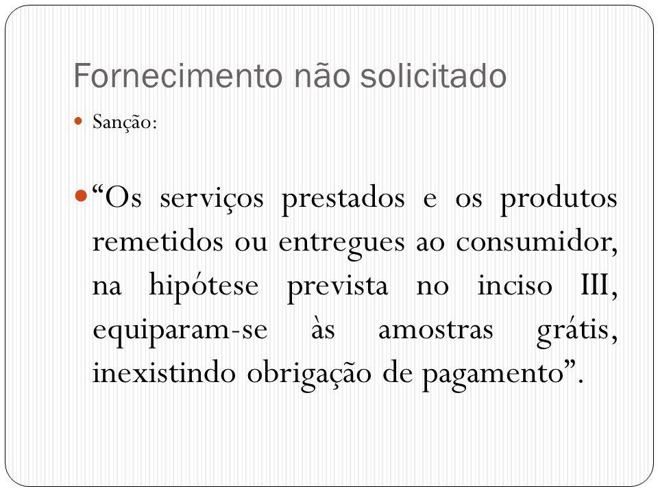 """Fornecimento não solicitado  Sanção:  """"Os serviços prestados e os produtos remetidos ou entregues ao consumidor, na hipótese prevista no inciso III,"""