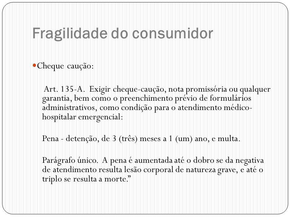 Fragilidade do consumidor  Cheque caução: Art. 135-A. Exigir cheque-caução, nota promissória ou qualquer garantia, bem como o preenchimento prévio de