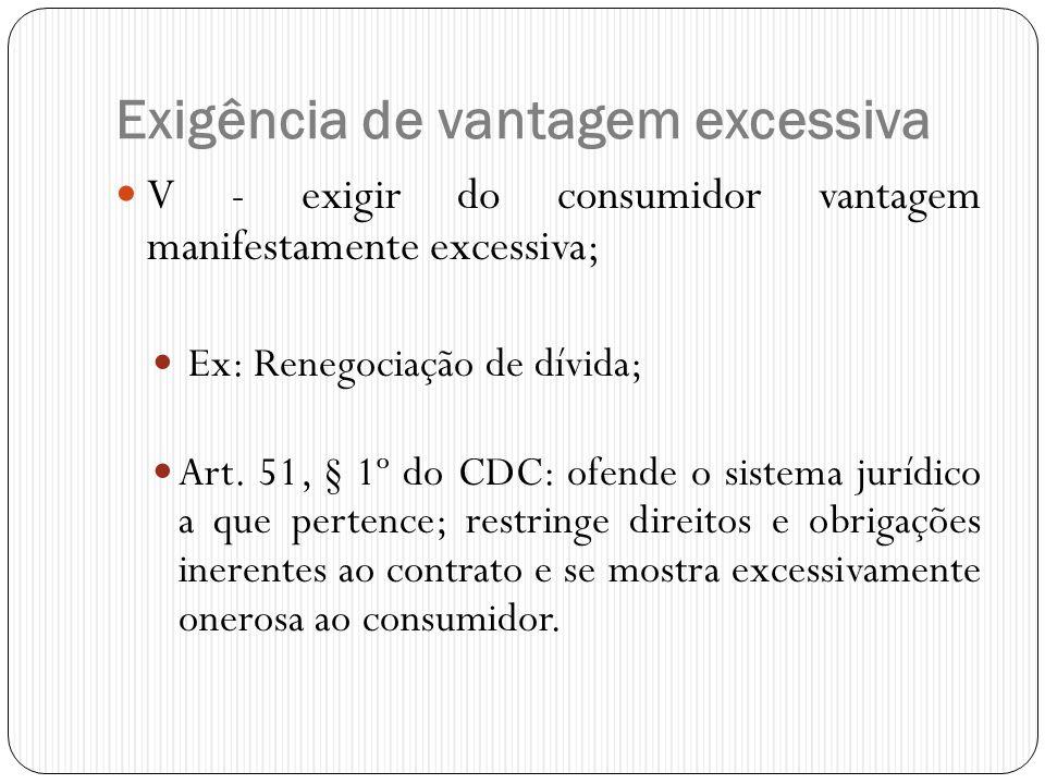 Exigência de vantagem excessiva  V - exigir do consumidor vantagem manifestamente excessiva;  Ex: Renegociação de dívida;  Art. 51, § 1º do CDC: of