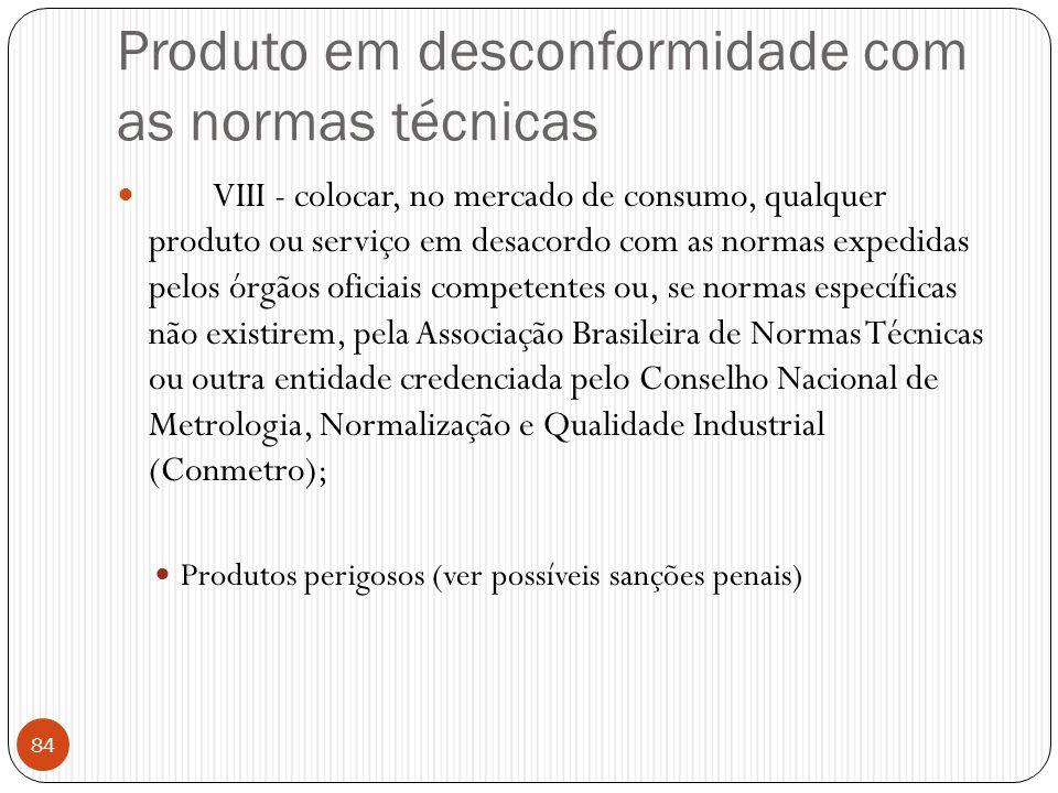 Produto em desconformidade com as normas técnicas  VIII - colocar, no mercado de consumo, qualquer produto ou serviço em desacordo com as normas expe