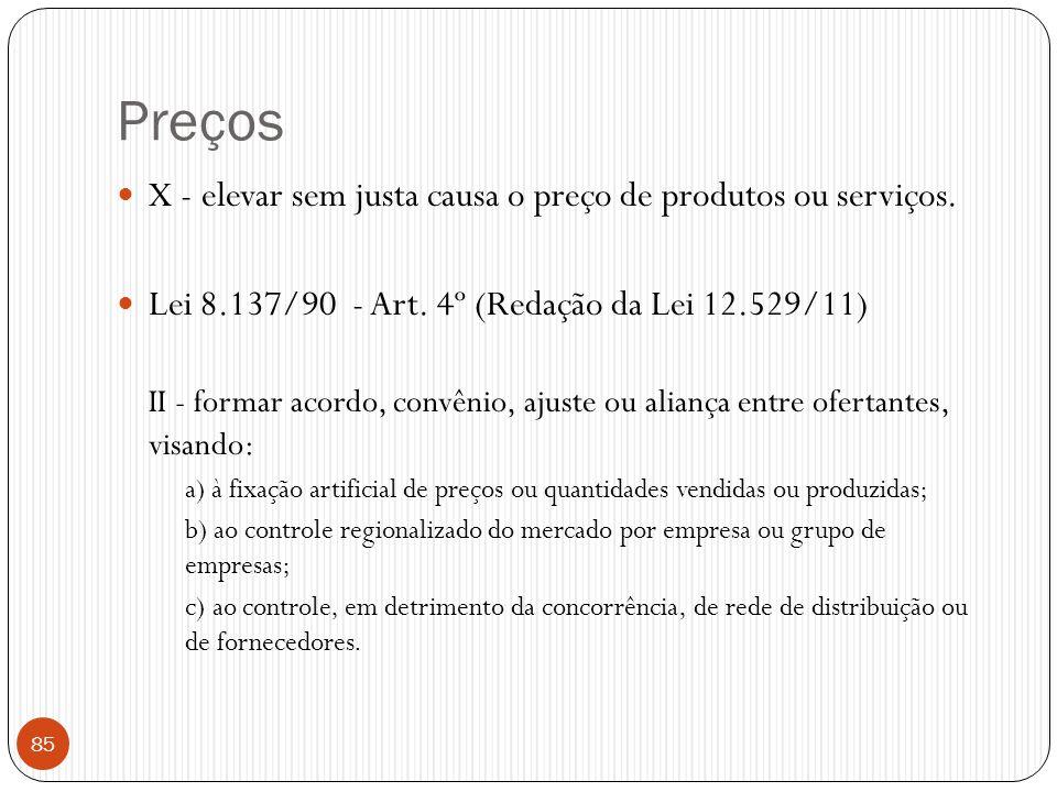Preços  X - elevar sem justa causa o preço de produtos ou serviços.  Lei 8.137/90 - Art. 4º (Redação da Lei 12.529/11) II - formar acordo, convênio,
