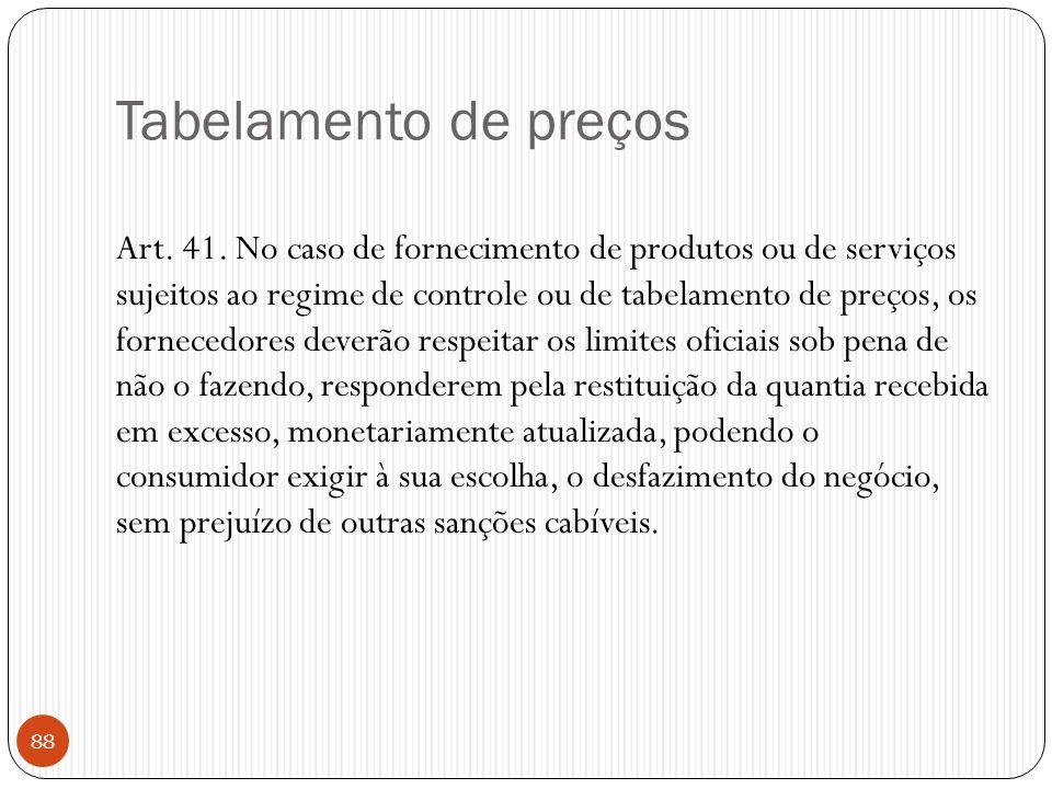 Tabelamento de preços Art. 41. No caso de fornecimento de produtos ou de serviços sujeitos ao regime de controle ou de tabelamento de preços, os forne