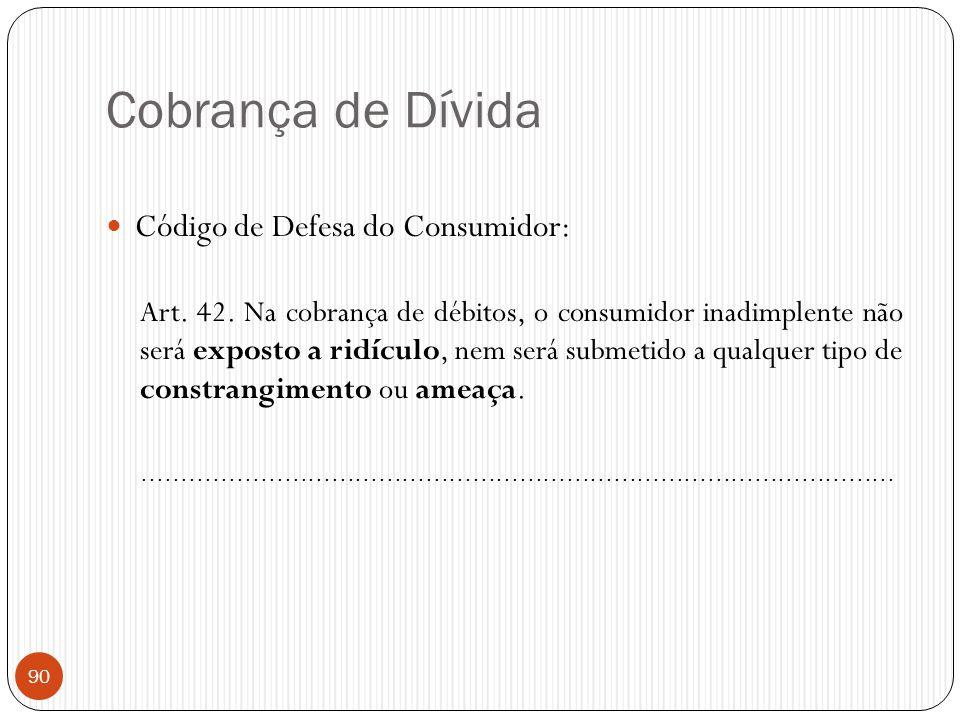 Cobrança de Dívida  Código de Defesa do Consumidor: Art. 42. Na cobrança de débitos, o consumidor inadimplente não será exposto a ridículo, nem será