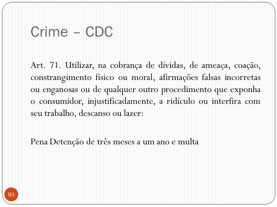 Crime – CDC Art. 71. Utilizar, na cobrança de dívidas, de ameaça, coação, constrangimento físico ou moral, afirmações falsas incorretas ou enganosas o