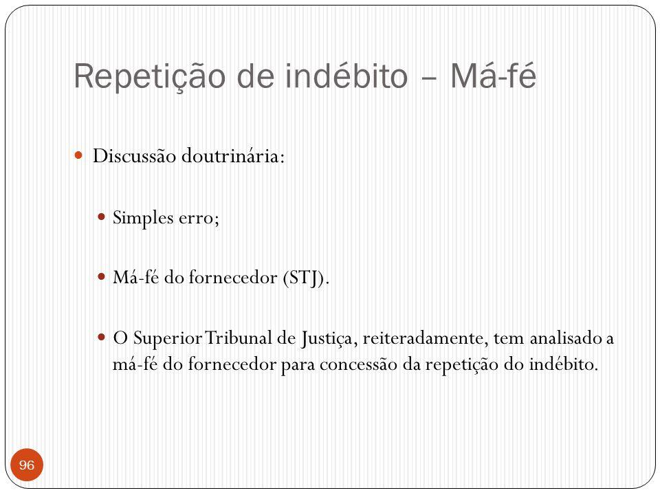 Repetição de indébito – Má-fé  Discussão doutrinária:  Simples erro;  Má-fé do fornecedor (STJ).  O Superior Tribunal de Justiça, reiteradamente,