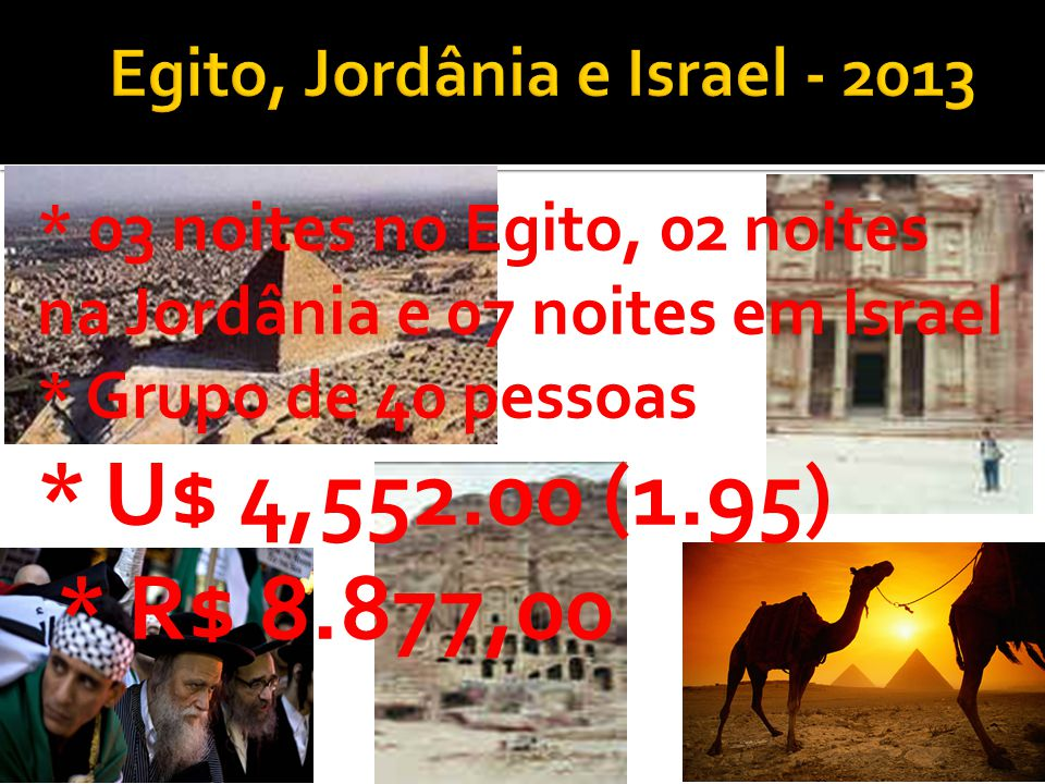 * 03 noites no Egito, 02 noites na Jordânia e 07 noites em Israel * Grupo de 40 pessoas * U$ 4,552.00 (1.95) * R$ 8.877,00