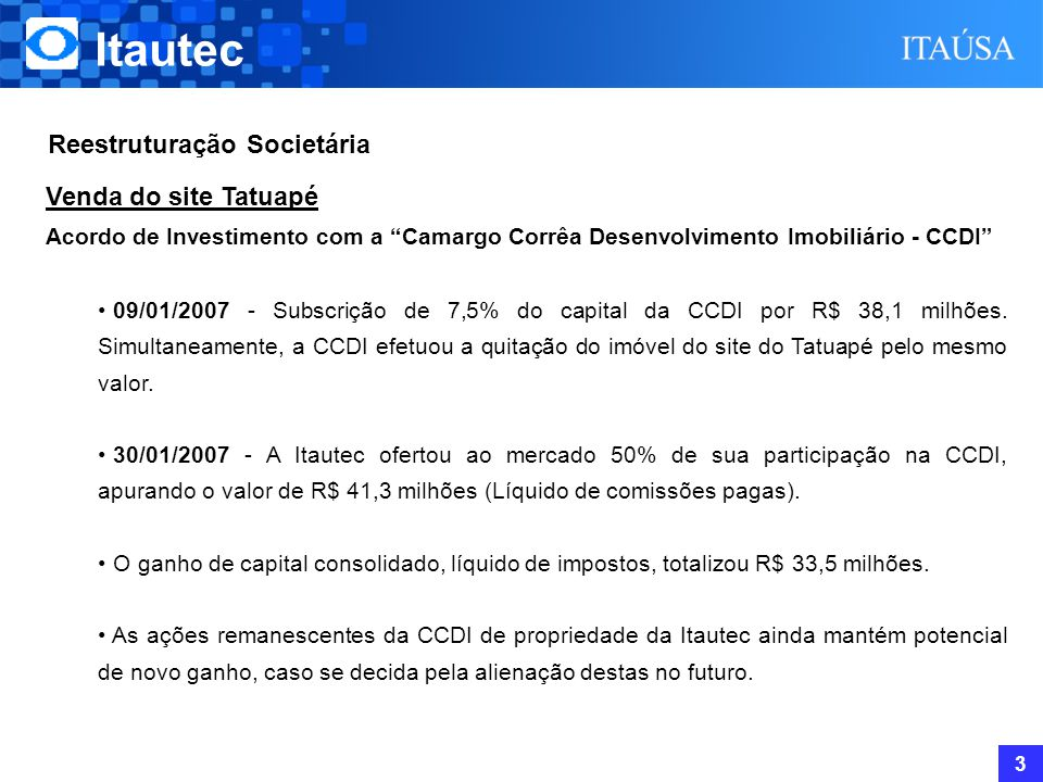 Reestruturação Societária Itautec 3 Venda do site Tatuapé Acordo de Investimento com a Camargo Corrêa Desenvolvimento Imobiliário - CCDI • 09/01/2007 - Subscrição de 7,5% do capital da CCDI por R$ 38,1 milhões.