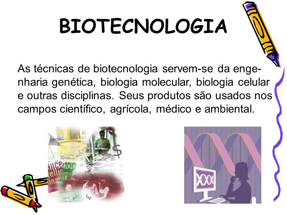As técnicas de biotecnologia servem-se da enge- nharia genética, biologia molecular, biologia celular e outras disciplinas. Seus produtos são usados n