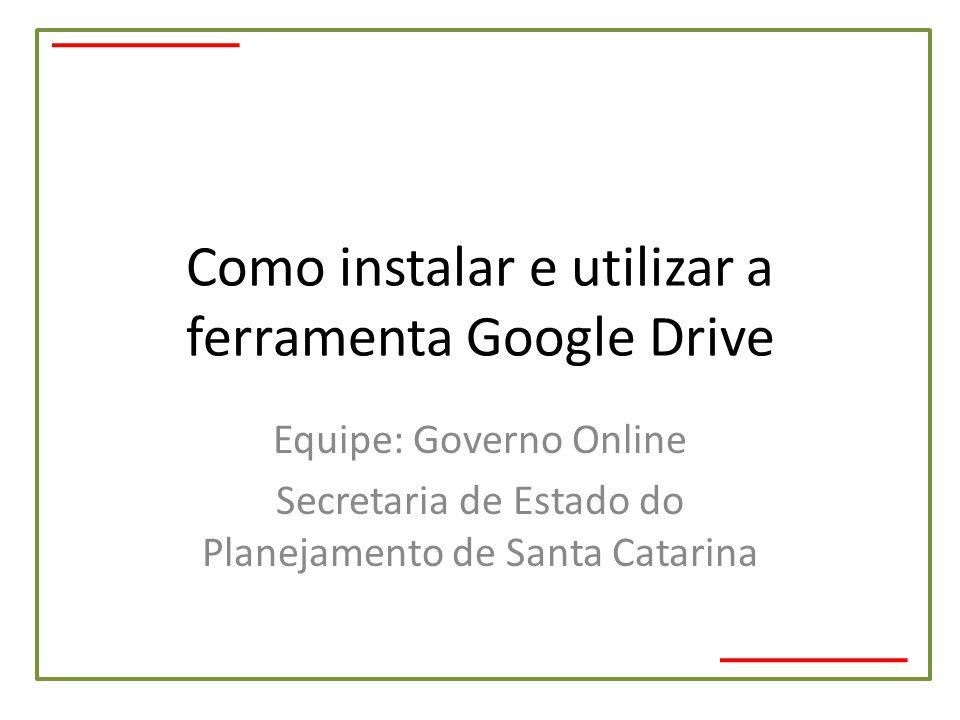 Como instalar e utilizar a ferramenta Google Drive Equipe: Governo Online Secretaria de Estado do Planejamento de Santa Catarina