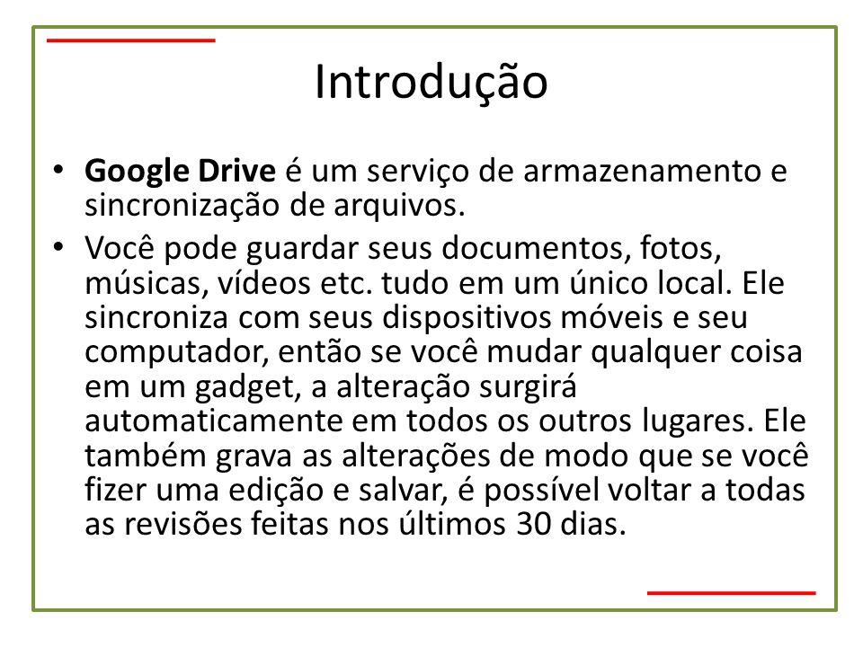 Introdução • Google Drive é um serviço de armazenamento e sincronização de arquivos. • Você pode guardar seus documentos, fotos, músicas, vídeos etc.