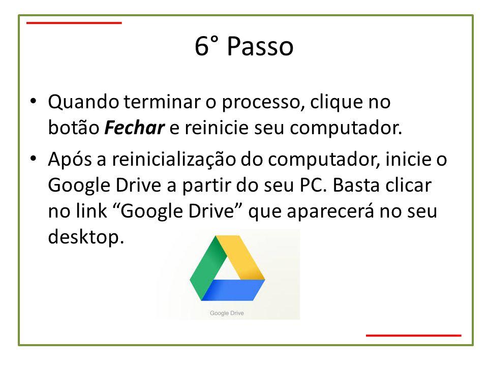 6° Passo • Quando terminar o processo, clique no botão Fechar e reinicie seu computador. • Após a reinicialização do computador, inicie o Google Drive