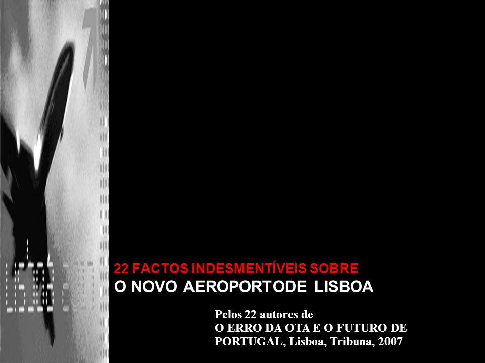 22 FACTOS INDESMENTÍVEIS SOBRE O NOVO AEROPORTODE LISBOA Pelos 22 autores de O ERRO DA OTA E O FUTURO DE PORTUGAL, Lisboa, Tribuna, 2007