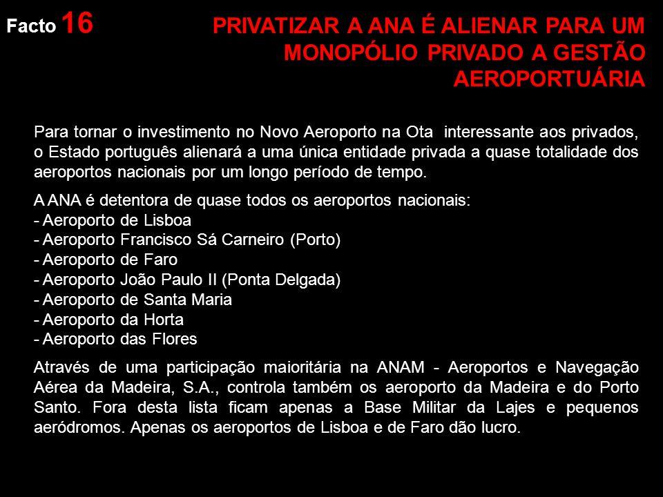 Facto 16 Para tornar o investimento no Novo Aeroporto na Ota interessante aos privados, o Estado português alienará a uma única entidade privada a quase totalidade dos aeroportos nacionais por um longo período de tempo.
