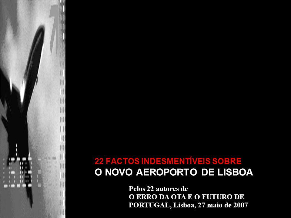 22 FACTOS INDESMENTÍVEIS SOBRE O NOVO AEROPORTO DE LISBOA Pelos 22 autores de O ERRO DA OTA E O FUTURO DE PORTUGAL, Lisboa, 27 maio de 2007
