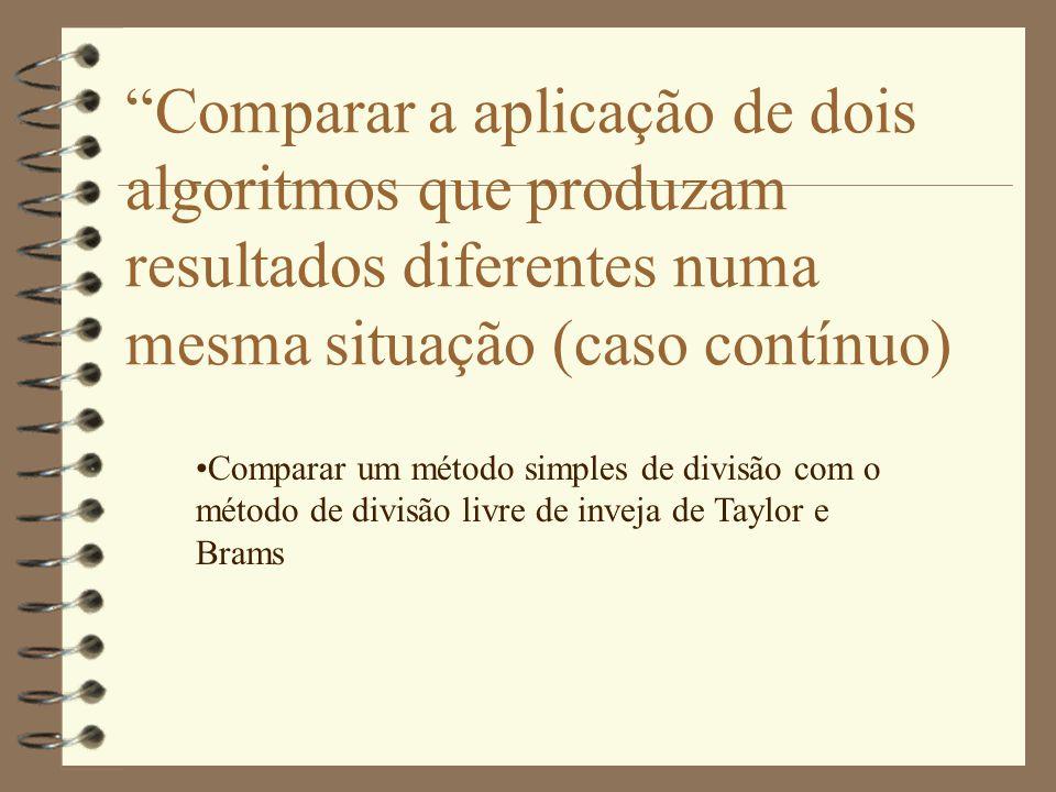 Comparar a aplicação de dois algoritmos que produzam resultados diferentes numa mesma situação (caso contínuo) •Comparar um método simples de divisão com o método de divisão livre de inveja de Taylor e Brams