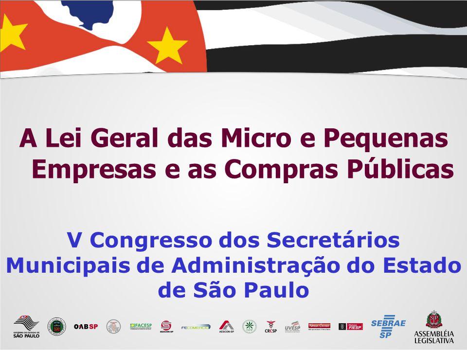 A Lei Geral das Micro e Pequenas Empresas e as Compras Públicas V Congresso dos Secretários Municipais de Administração do Estado de São Paulo