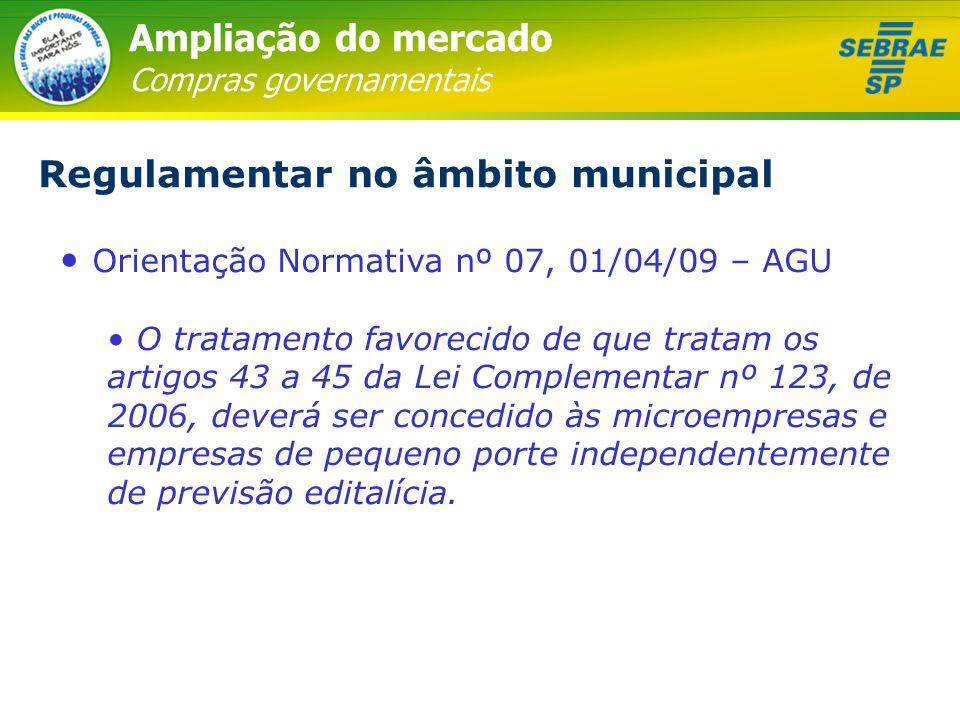 Ampliação do mercado Compras governamentais Regulamentar no âmbito municipal • Orientação Normativa nº 07, 01/04/09 – AGU • O tratamento favorecido de