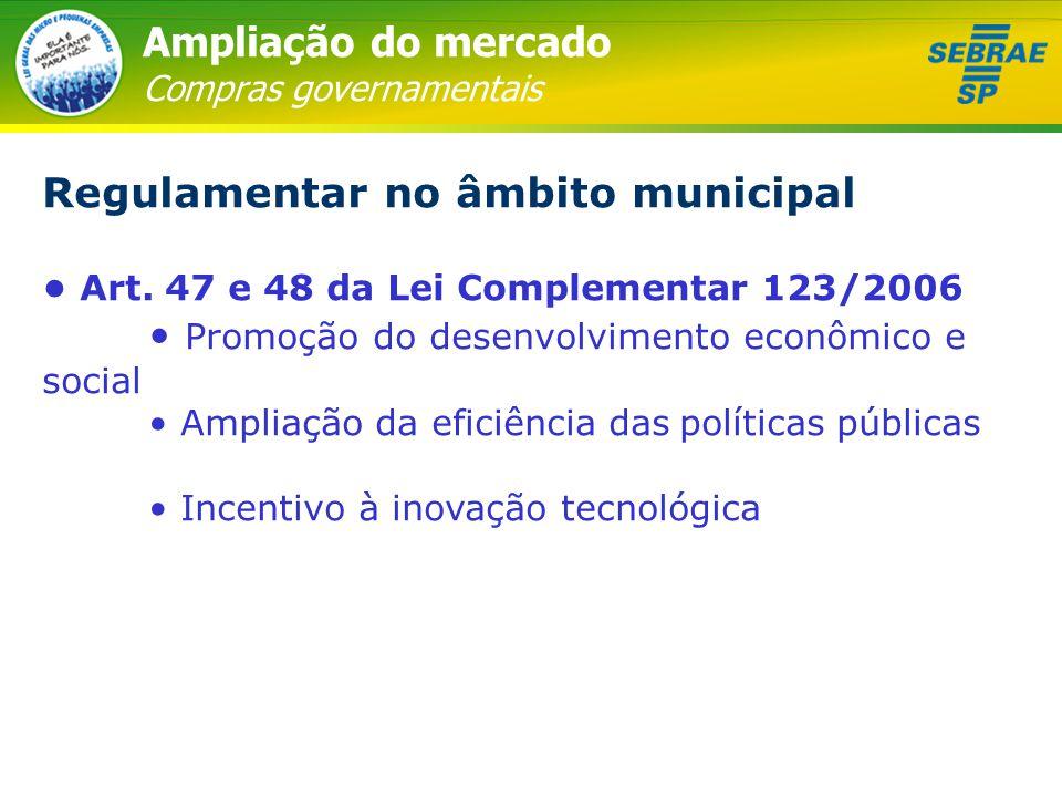 Ampliação do mercado Compras governamentais Regulamentar no âmbito municipal • Art. 47 e 48 da Lei Complementar 123/2006 • Promoção do desenvolvimento