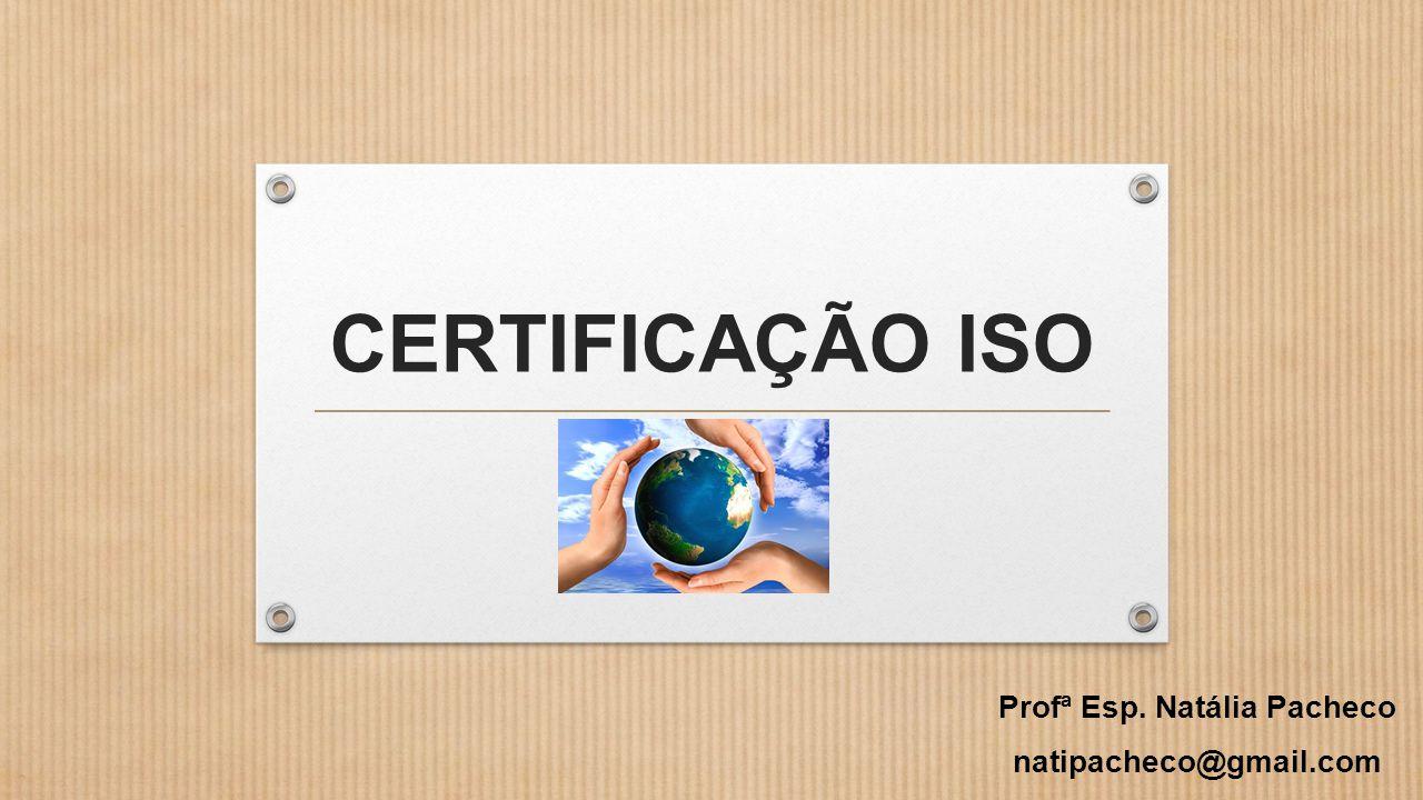 CERTIFICAÇÃO ISO Profª Esp. Natália Pacheco natipacheco@gmail.com
