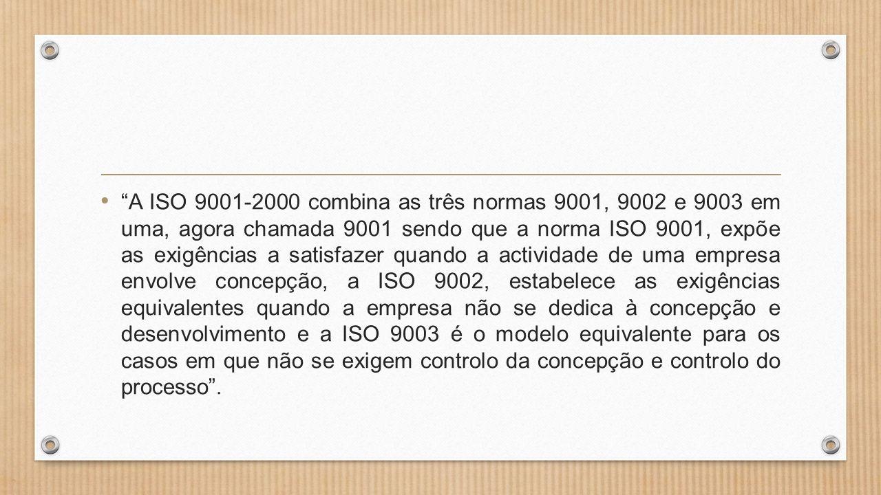 • A ISO 9001-2000 combina as três normas 9001, 9002 e 9003 em uma, agora chamada 9001 sendo que a norma ISO 9001, expõe as exigências a satisfazer quando a actividade de uma empresa envolve concepção, a ISO 9002, estabelece as exigências equivalentes quando a empresa não se dedica à concepção e desenvolvimento e a ISO 9003 é o modelo equivalente para os casos em que não se exigem controlo da concepção e controlo do processo .