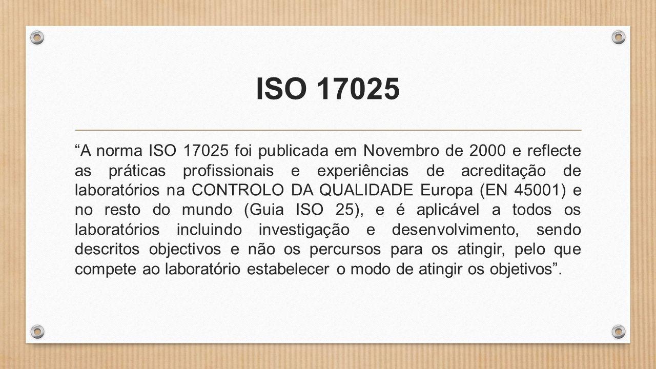 ISO 17025 A norma ISO 17025 foi publicada em Novembro de 2000 e reflecte as práticas profissionais e experiências de acreditação de laboratórios na CONTROLO DA QUALIDADE Europa (EN 45001) e no resto do mundo (Guia ISO 25), e é aplicável a todos os laboratórios incluindo investigação e desenvolvimento, sendo descritos objectivos e não os percursos para os atingir, pelo que compete ao laboratório estabelecer o modo de atingir os objetivos .