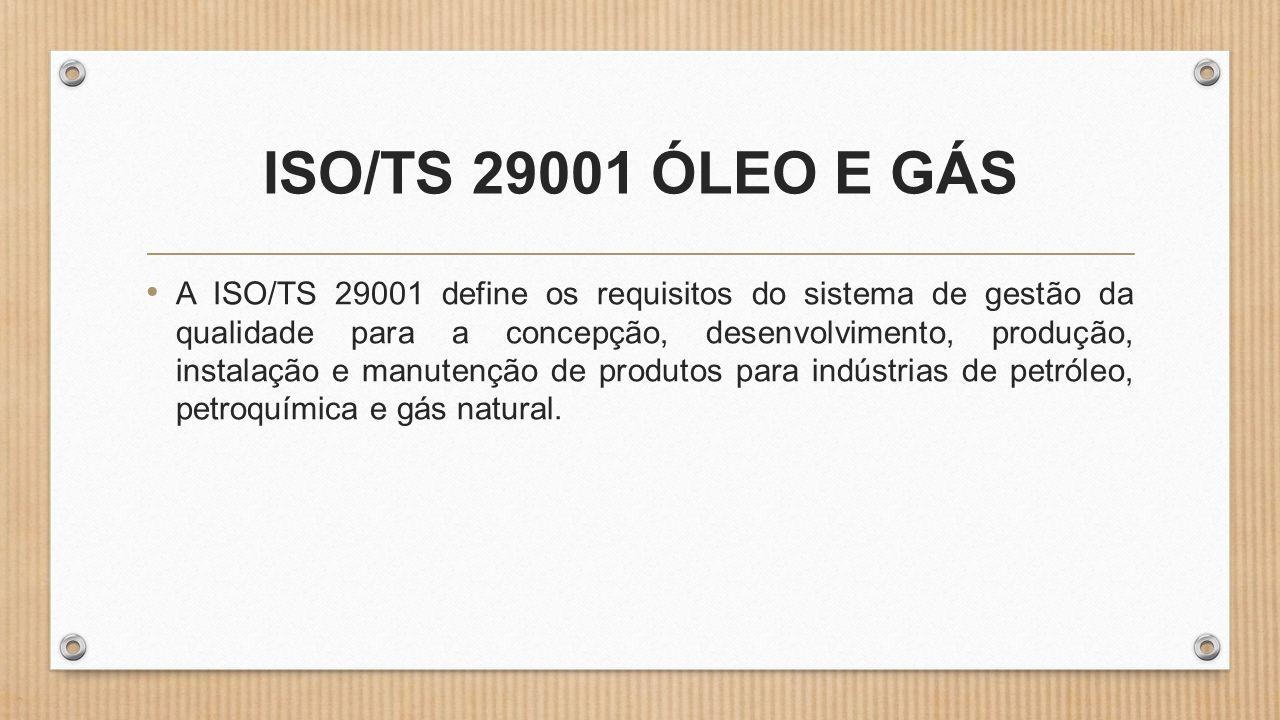 ISO/TS 29001 ÓLEO E GÁS • A ISO/TS 29001 define os requisitos do sistema de gestão da qualidade para a concepção, desenvolvimento, produção, instalação e manutenção de produtos para indústrias de petróleo, petroquímica e gás natural.