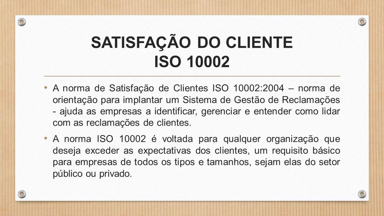 SATISFAÇÃO DO CLIENTE ISO 10002 • A norma de Satisfação de Clientes ISO 10002:2004 – norma de orientação para implantar um Sistema de Gestão de Reclamações - ajuda as empresas a identificar, gerenciar e entender como lidar com as reclamações de clientes.