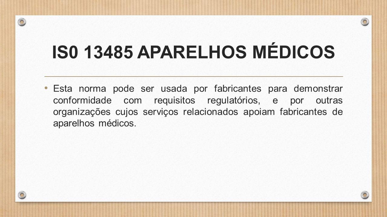IS0 13485 APARELHOS MÉDICOS • Esta norma pode ser usada por fabricantes para demonstrar conformidade com requisitos regulatórios, e por outras organizações cujos serviços relacionados apoiam fabricantes de aparelhos médicos.