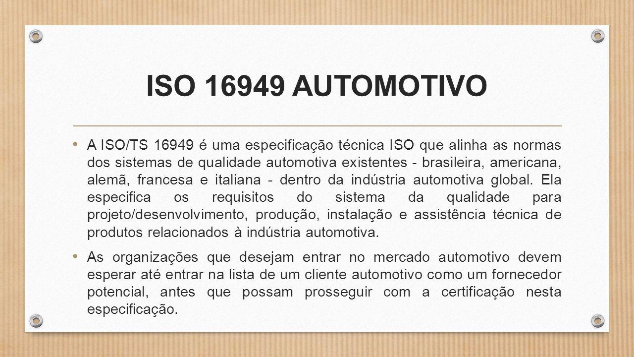ISO 16949 AUTOMOTIVO • A ISO/TS 16949 é uma especificação técnica ISO que alinha as normas dos sistemas de qualidade automotiva existentes - brasileira, americana, alemã, francesa e italiana - dentro da indústria automotiva global.
