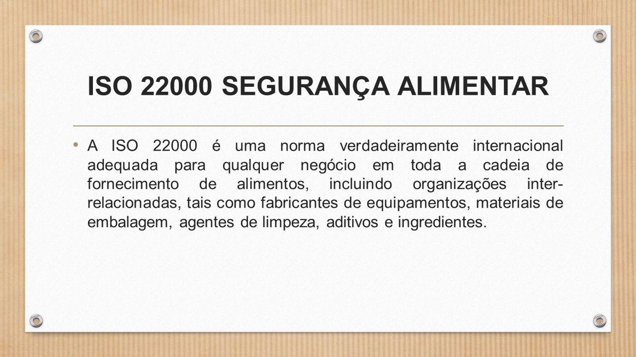 ISO 22000 SEGURANÇA ALIMENTAR • A ISO 22000 é uma norma verdadeiramente internacional adequada para qualquer negócio em toda a cadeia de fornecimento de alimentos, incluindo organizações inter- relacionadas, tais como fabricantes de equipamentos, materiais de embalagem, agentes de limpeza, aditivos e ingredientes.