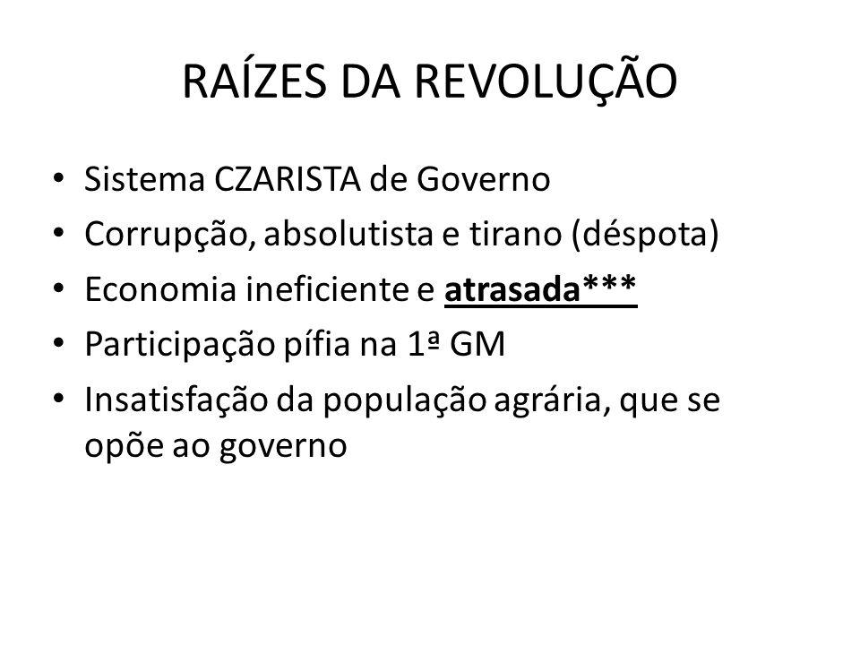 RAÍZES DA REVOLUÇÃO • Sistema CZARISTA de Governo • Corrupção, absolutista e tirano (déspota) • Economia ineficiente e atrasada*** • Participação pífi