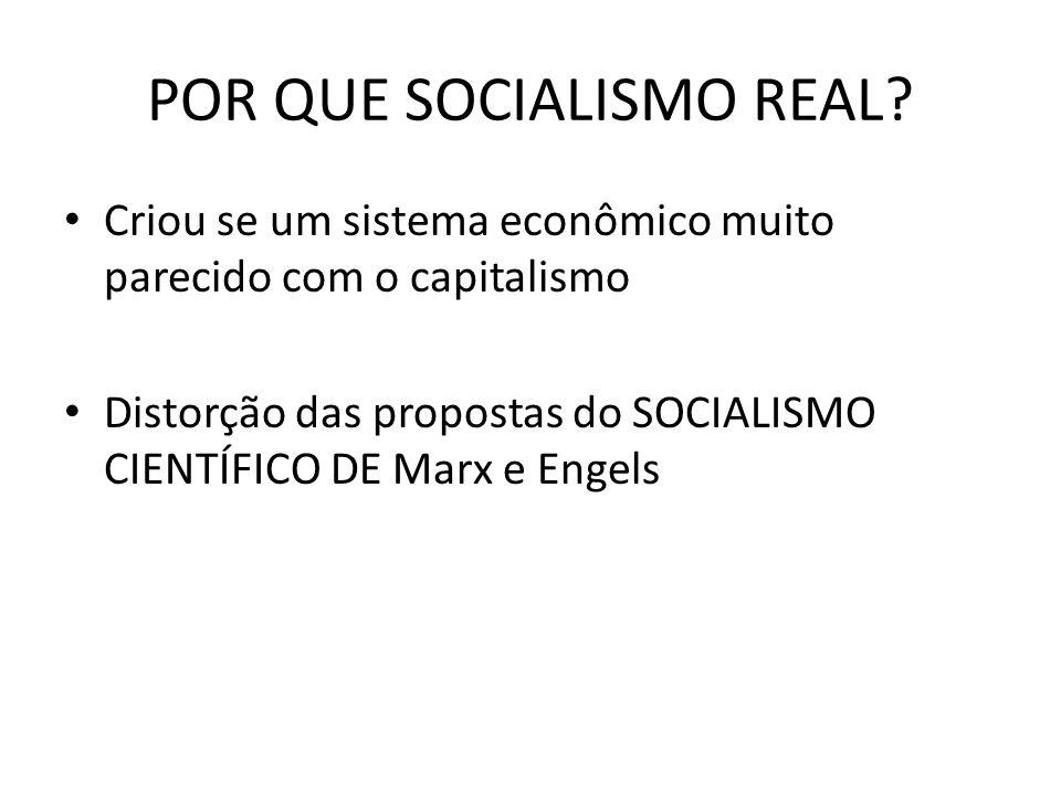 POR QUE SOCIALISMO REAL? • Criou se um sistema econômico muito parecido com o capitalismo • Distorção das propostas do SOCIALISMO CIENTÍFICO DE Marx e