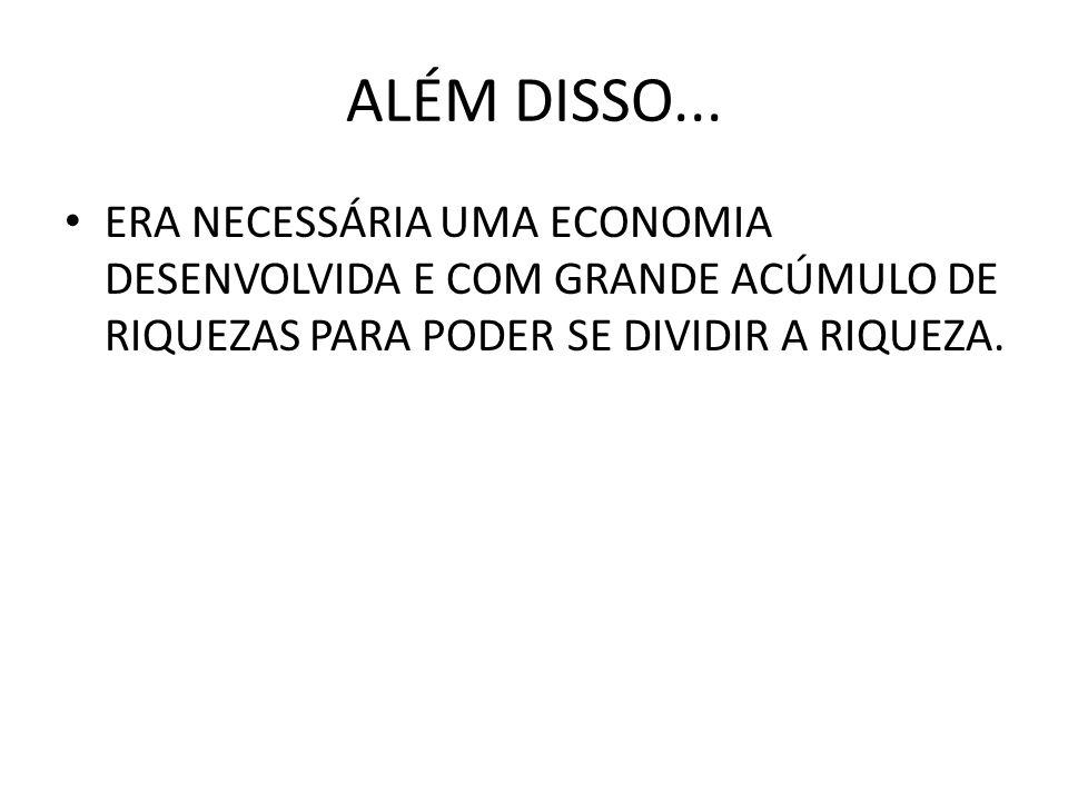 ALÉM DISSO... • ERA NECESSÁRIA UMA ECONOMIA DESENVOLVIDA E COM GRANDE ACÚMULO DE RIQUEZAS PARA PODER SE DIVIDIR A RIQUEZA.