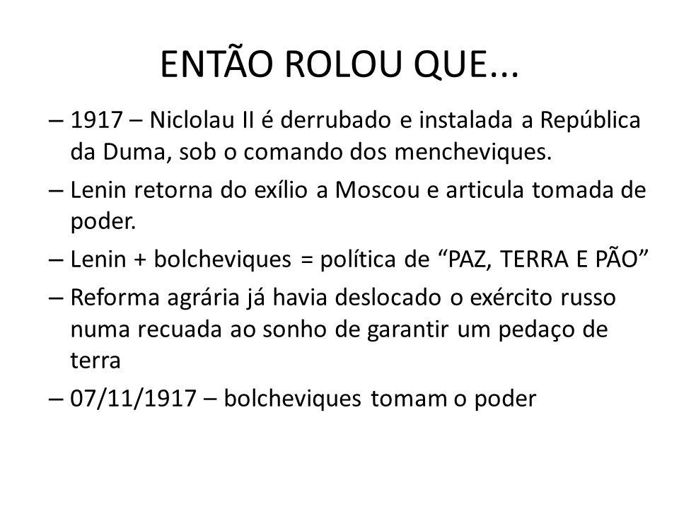 ENTÃO ROLOU QUE... – 1917 – Niclolau II é derrubado e instalada a República da Duma, sob o comando dos mencheviques. – Lenin retorna do exílio a Mosco