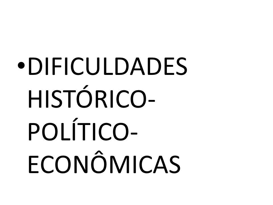• DIFICULDADES HISTÓRICO- POLÍTICO- ECONÔMICAS