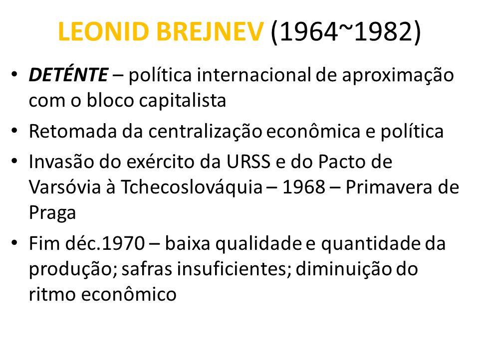 LEONID BREJNEV (1964~1982) • DETÉNTE – política internacional de aproximação com o bloco capitalista • Retomada da centralização econômica e política