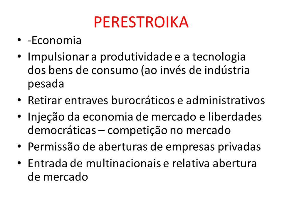 PERESTROIKA • -Economia • Impulsionar a produtividade e a tecnologia dos bens de consumo (ao invés de indústria pesada • Retirar entraves burocráticos