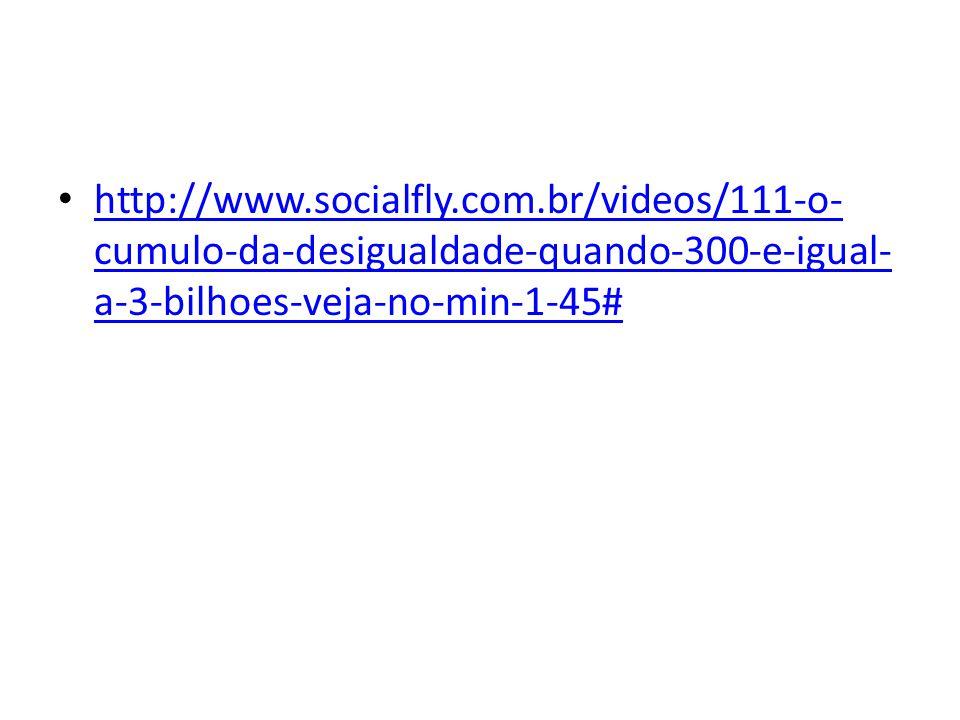 • http://www.socialfly.com.br/videos/111-o- cumulo-da-desigualdade-quando-300-e-igual- a-3-bilhoes-veja-no-min-1-45# http://www.socialfly.com.br/video