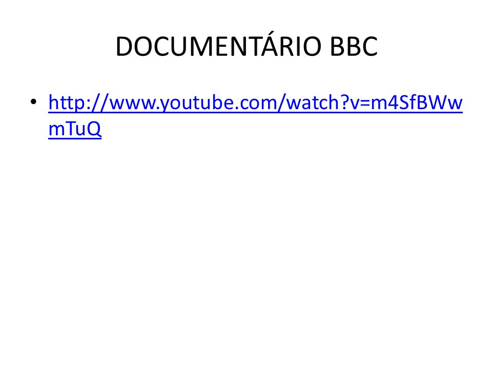 DOCUMENTÁRIO BBC • http://www.youtube.com/watch?v=m4SfBWw mTuQ http://www.youtube.com/watch?v=m4SfBWw mTuQ