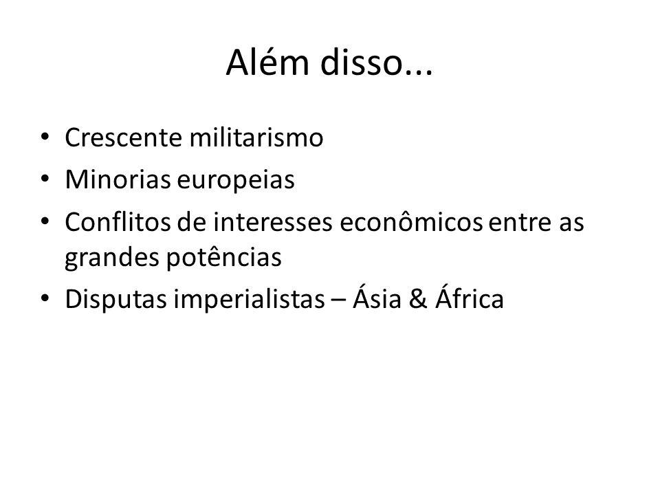 Além disso... • Crescente militarismo • Minorias europeias • Conflitos de interesses econômicos entre as grandes potências • Disputas imperialistas –