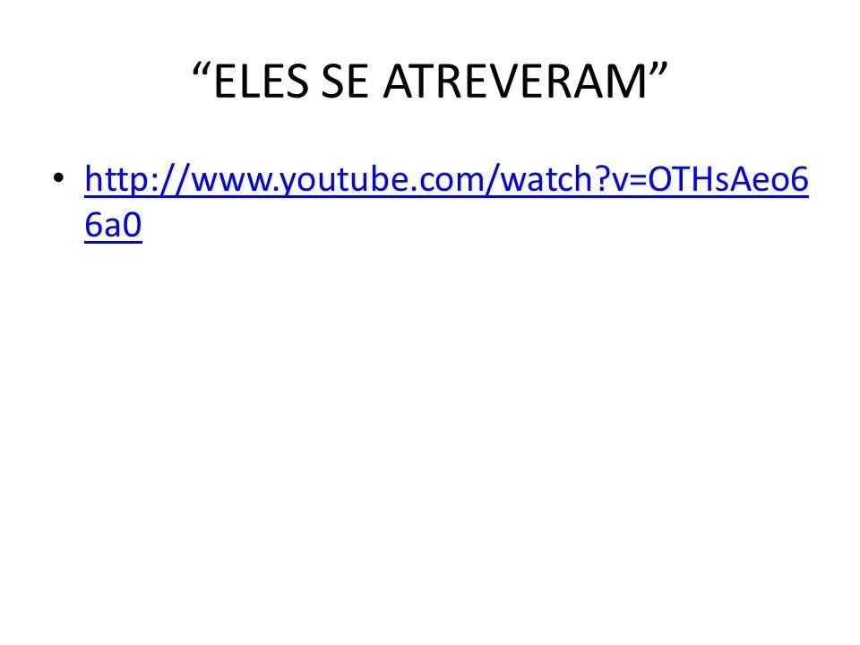 """""""ELES SE ATREVERAM"""" • http://www.youtube.com/watch?v=OTHsAeo6 6a0 http://www.youtube.com/watch?v=OTHsAeo6 6a0"""