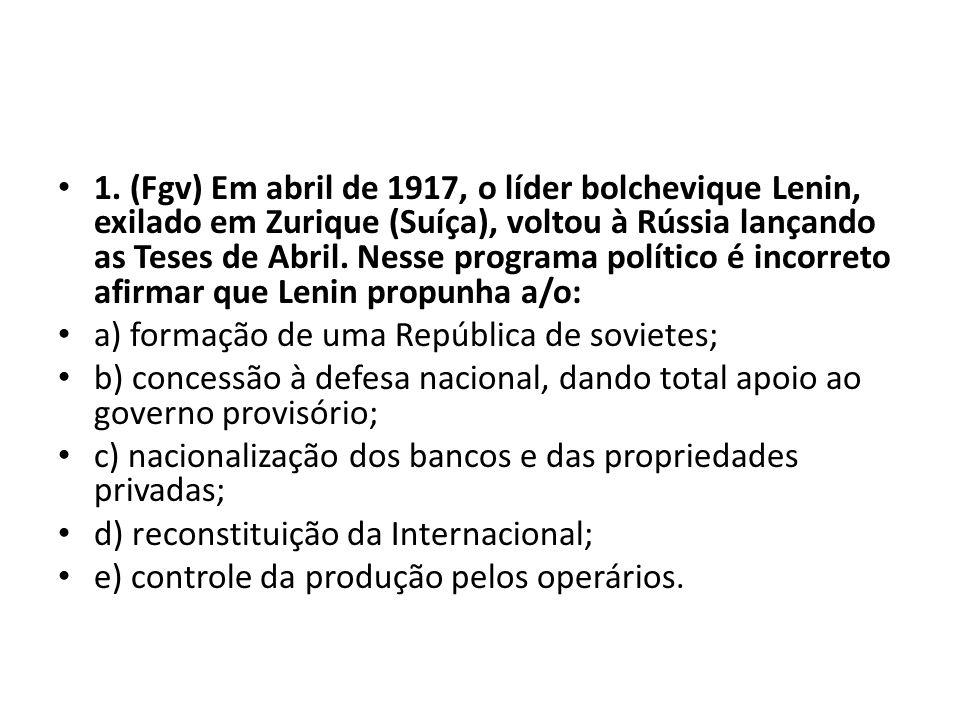• 1. (Fgv) Em abril de 1917, o líder bolchevique Lenin, exilado em Zurique (Suíça), voltou à Rússia lançando as Teses de Abril. Nesse programa polític