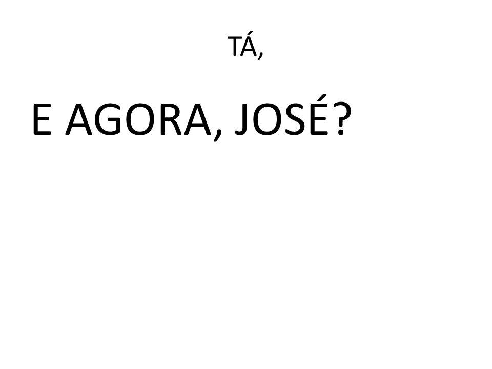 TÁ, E AGORA, JOSÉ?