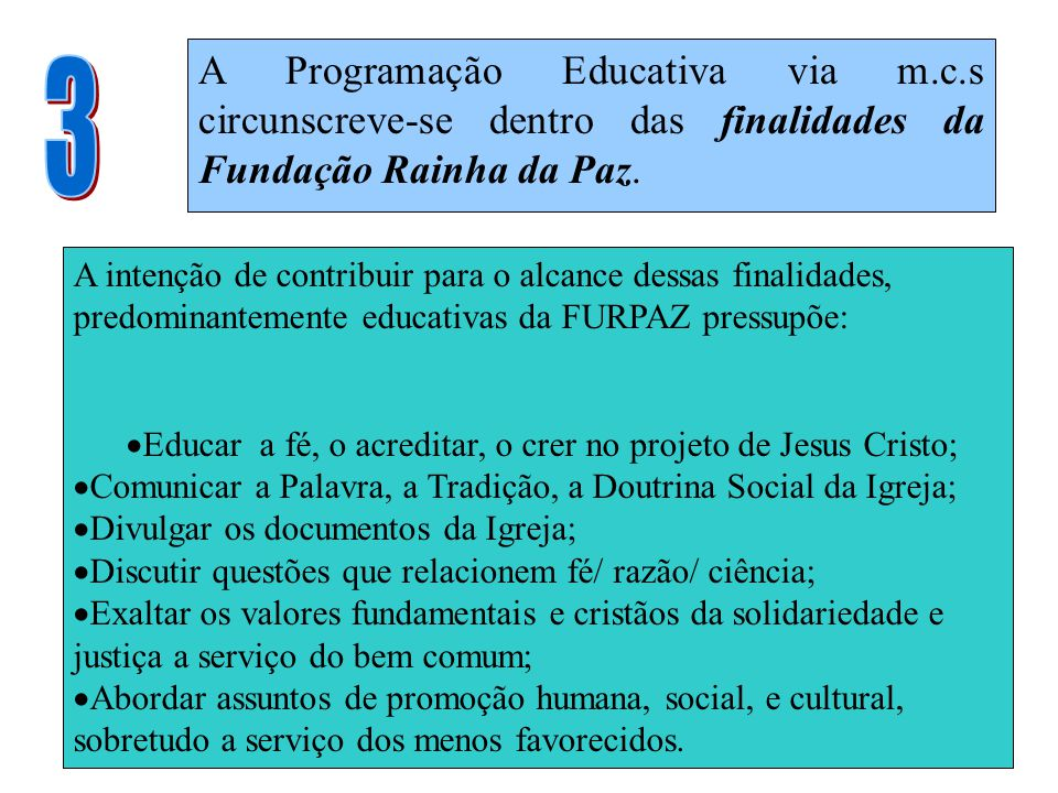 A Programação Educativa via m.c.s circunscreve-se dentro das finalidades da Fundação Rainha da Paz. A intenção de contribuir para o alcance dessas fin