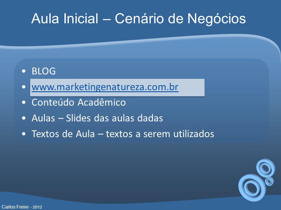 Aula Inicial – Cenário de Negócios •BLOG •www.marketingenatureza.com.brwww.marketingenatureza.com.br •Conteúdo Acadêmico •Aulas – Slides das aulas dadas •Textos de Aula – textos a serem utilizados Carlos Freire - 2012