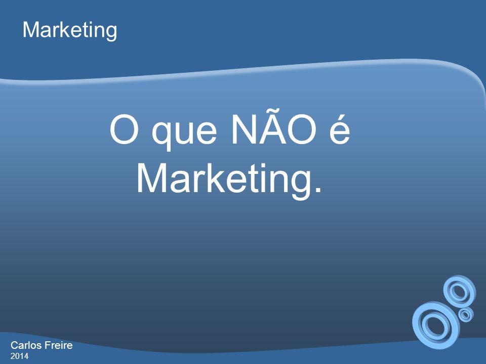 Carlos Freire 2014 Marketing O que NÃO é Marketing.