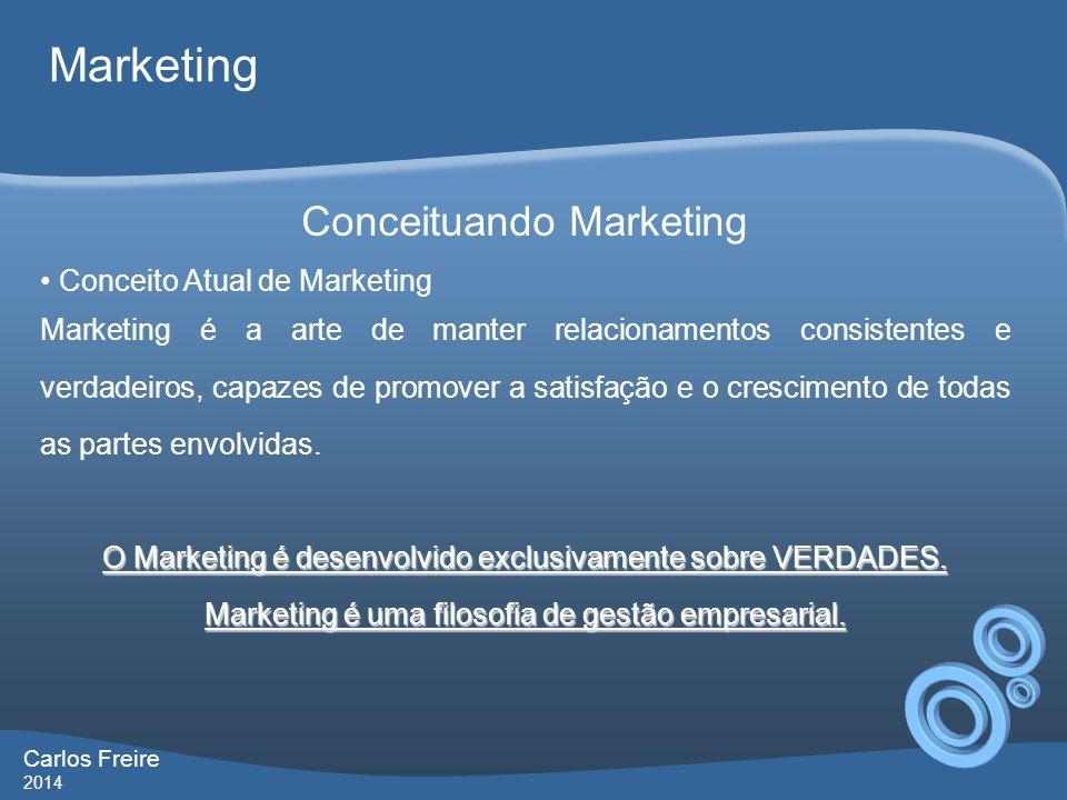 Carlos Freire 2014 Marketing Conceituando Marketing • Conceito Atual de Marketing Marketing é a arte de manter relacionamentos consistentes e verdadeiros, capazes de promover a satisfação e o crescimento de todas as partes envolvidas.