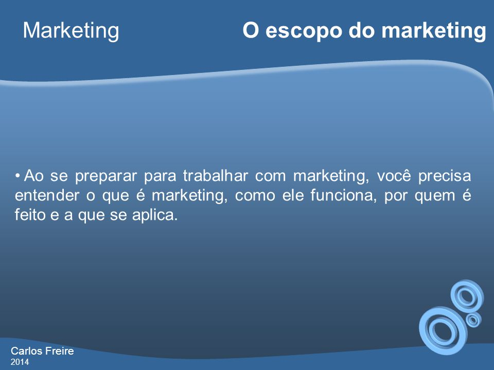 Carlos Freire 2014 Marketing O escopo do marketing • O que é marketing.