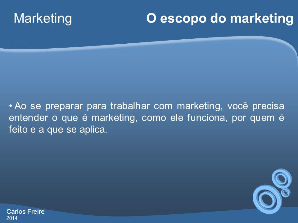 Carlos Freire 2014 Marketing O escopo do marketing • Ao se preparar para trabalhar com marketing, você precisa entender o que é marketing, como ele funciona, por quem é feito e a que se aplica.